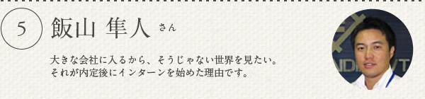 飯山 隼人さん/大きな会社に入るから、そうじゃない世界を見たい。 それが内定後にインターンを始めた理由です。