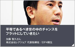 平等であるべき世の中のチャンスをフラットにしていきたい/加藤 智久/株式会社レアジョブ 代表取締役/EIP4期生