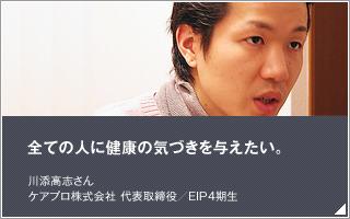 全ての人に健康の気づきを与えたい/川添高志 /ケアプロ株式会社 代表取締役/EIP4期生